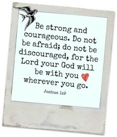Be strong and courageous. Do not be afraid; do not be discouraged, for the Lord your God will be with you wherever you go. Joshua 1:9