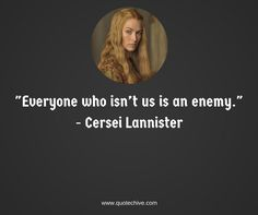 """""""Everyone who isn't us is an enemy."""" - Cersei Lannister   #cerseilannister #gameofthrones #quotechive #everyone #enemy"""