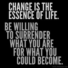 """""""Change is the essence of life. Be willing to surrender what you are for what you could become."""""""