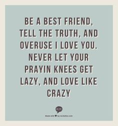 Be a Best Friend, Tell the Truth, and Overuse I Love You. Never Let Your Prayin Knees Get Lazy, and Love Like Crazy