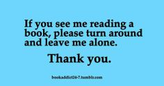 If you see me reading a book, please turn around and leave me alone. Thank you.