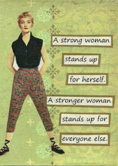 A strong woman stand up for herself.  A stronger woman stands up for everyone else.