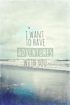 Adventures with you... I love you beyond measure!! I would do anything to start an adventure with you today... I miss you so much!!! You have my heart with you. Never stop loving it cause it beats for you!!