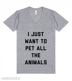 I Just Want To Pet All The Animals I love animals, what more in life is there? #Skreened  http://skreened.com/lifey/i-just-want-to-pet-all-the-animals Shop Now!