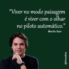 """""""Viver no modo paisagem é viver com o olhar no piloto automático."""" Murilo Gun"""