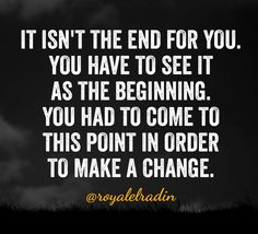 IT ISN'T THE END FOR YOU. YOU HAVE TO SEE IT  AS THE BEGINNING. YOU HAD TO COME TO  THIS POINT IN ORDER  TO MAKE A CHANGE.