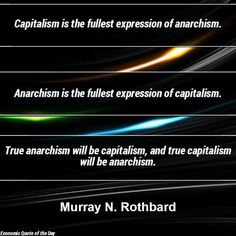 """Capitalism is the fullest expression of anarchism. anarchism is the fullest expression of capitalism. True anarchism will be capitalism, and true capitalism will be anarchism."" - Murray Rothbard"