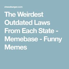 The Weirdest Outdated Laws From Each State - Memebase - Funny Memes