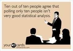 Ten out of ten people agree that polling only ten people isn't very good statistical analysis.