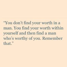 Find a man who's worthy of you, don't look for your worth in a man.