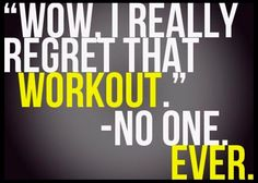 no regrets when it comes to workouts