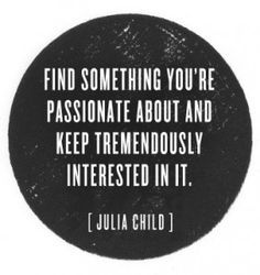 """""""Find something you're passionate about and keep tremendously interested in it.""""  - Julia Child"""