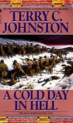 A Cold Day in Hell: The Plainsmen by Terry C. Johnston. $5.83. Publisher: Bantam (July 21, 2010). 512 pages. Veteran Indian fighter Seamus Donegan joins the hunt for Crazy Horse, the elusive Cheyenne warrior chief who's putting the cavalry to shame in this continuing saga of the Great Indian Wars. Johnston brilliantly recreates the Dull Knife Battle of 1876.                            Show more                               Show less