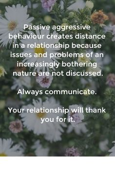 Passive aggressive behaviour creates distance in a relationship because issues and problems of an increasingly bothering nature are not discussed. Always communicate. Your relationship will thank you for it.
