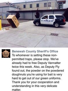 To whomever is setting this non-permitted traps, please stop. We've already had to free Deputy Vannatter twice this week. Also, as Deputy Fry found out, the powder on the powdered doughnuts you're using for bait is very hard to get out of our green uniforms. Thank you for your cooperation and understanding in this very delicate matter.