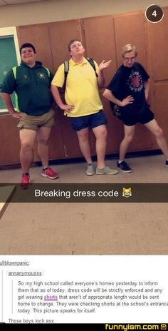 So my high school called everyone's homes yesterday to inform them that as of today, dress code will be strictly enforced and any girl wearing shorts that aren't of appropriate length would be sent home to change. They were checking shorts at the school's Stupid Funny Memes, Funny Relatable Memes, Funny Posts, Really Funny, Funny Cute, Haha Funny, Funny Stuff, Girls Wearing Shorts, Cultura General