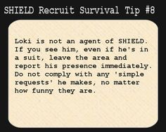 S.H.I.E.L.D. Recruit Survival Tip #8:  Loki is not an agent of S.H.I.E.L.D. If you see him, even if he's in a suit, leave the area and report his presence immediately. Do not comply with any 'simple requests' he makes, no matter how funny they are.