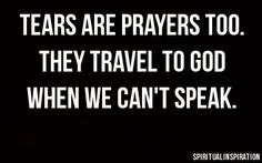 Tears are prayers too. They travel to God when we can't speak.