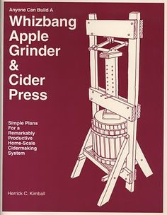 Welcome To Planet Whizbang: Anyone Can Build A Whizbang Apple Grinder & Cider Press