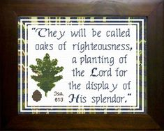 Cross Stitch Bible Verse Isaiah They will be called oaks of righteousness, a planting of the Lord for the display of His splendor. Oaks Of Righteousness, Powerful Bible Verses, Isaiah 61, Friendship Gifts, Cross Stitch Designs, Joyful, Custom Framing, How To Look Better, Encouragement