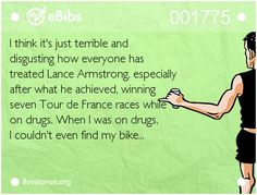 I think it's just terrible and  disgusting how everyone has   treated Lance Armstrong, especially  after what he achieved, winning   seven Tour de France races while   on drugs. When I was on drugs,   I couldn't even find my bike...
