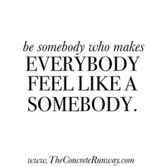 Be somebody who makes everybody feel like a somebody. #Bosslady #quote