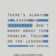 There's always a lesson in adversity! Don't worry about the problem. Focus on the lesson! -Tony Gaskins