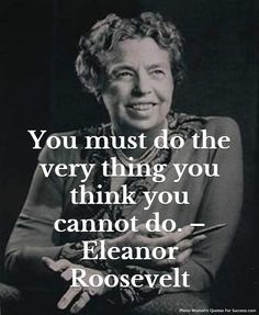 You must do the very thing you think you cannot do. – Eleanor Roosevelt