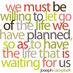 Beautiful and true words: We must be willing to let go of the life we have planned, so as to have the life that is waiting for us. Lots of other great quotes at this link. words-to-live-by Great Quotes, Quotes To Live By, Me Quotes, Funny Quotes, Famous Quotes, Wisdom Quotes, Brave Quotes, Simple Quotes, Clever Quotes
