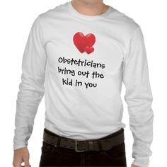 $24.16 Obstetricians Tshirts. Obstetricians bring out the kid in you! Doctor Humor, labor, pregnancy, birth, child, infant