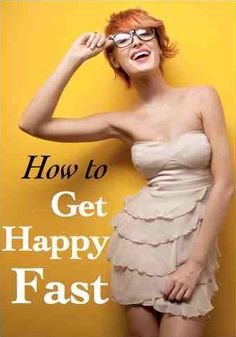 How to Get Happy Fast: Proven Strategies to Give You a Quick Mood Boost. (Great cheap and easy expert tips!)