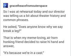 """Lol no, it's because theatres used to have several different acts back stage waiting to go on if something went wrong. They didn't have enough money to pay every act, so you were only paid if you performed. The term """"break a leg"""" was used to wish people to go on (breaking the leg of the stage by entering) & get paid. It eventually became used to wish someone good luck."""