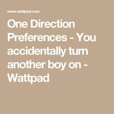 One Direction Preferences - You accidentally turn another boy on - Wattpad