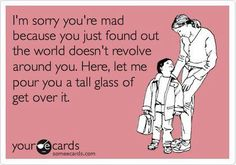 I'm sorry you're made because you just found out the world doesn't revolve around you.  Here, let me pour you a tall glass of get over it.