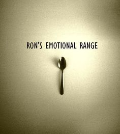 """Hahahaha it took me a second to get this!!! """"Ron has the emotional range of a teaspoon"""""""