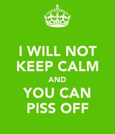 I WILL NOT KEEP CALM AND YOU CAN PISS OFF