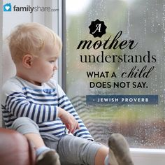 A mother understands what a child does not say. - Jewish Proverb