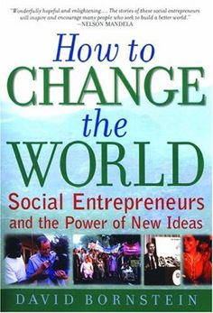 How to Change the World: Social Entrepreneurs and the Power of New Ideas  by David Bornstein
