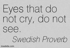 """""""Eyes that do not cry, do not see"""" -Swedish Proverb"""