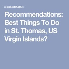Recommendations: Best Things To Do in St. Thomas, US Virgin Islands?