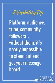 Platform, audience, tribe, community, followers… without them, it's nearly impossible to stand out and get your message heard.  Committing the time and effort to building your platform increases your visibility…guaranteed.   Click to Read More http://denisewakeman.com/platform