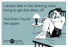 I almost died in the dressing room trying to get that dress off. And then I found the zipper. #humor