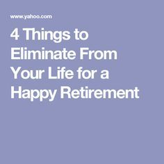 4 Things to Eliminate From Your Life for a Happy Retirement - retirement - Finance Retirement Budget, Preparing For Retirement, Retirement Advice, Happy Retirement, Retirement Cards, Retirement Parties, Retirement Planning, Retirement Countdown, Retirement Benefits