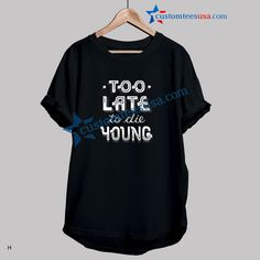 Too Late To Die Young Quote T Shirts S-3XL  Get Tees @ customteesusa.com/product-category/quote-tshirts/