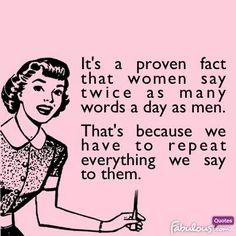 Men don''t pay attention to what women say. This is why women have to repeat everything to them.