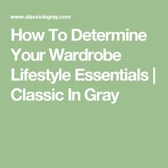 How To Determine Your Wardrobe Lifestyle Essentials | Classic In Gray