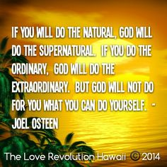 """""""If You Will Do The Natural, God Will Do The Supernatural.  If You Do The Ordinary,  God Will Do The Extraordinary.  But God Will Not Do For You What You Can Do Yourself.""""  - Joel Osteen"""