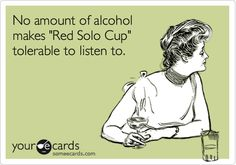No amount of alcohol makes 'Red Solo Cup' tolerable to listen to.
