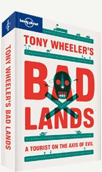 Tony Wheeler's Badlands. << 'You guys really are the axis of evil', our guide splutters over his stein of beer in the Pyongyang duck restaurant. 'You're always leaning out of the windows and taking photographs when I tell you not to.' In an age of plastic knives on planes, Tony Wheeler can make the extraordinary claim of having visited all the rogue countries currently on newsreaders' lips.