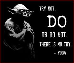 Thoughts Of The Day - Together We Earn - try not. DO or do not There is no try ~ Yoda https://www.facebook.com/LouiseCardowMarketing
